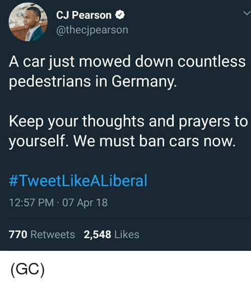 Pearson: CJ Pearson  @thecjpearson  A car just mowed down countless  pedestrians in Germany.  Keep your thoughts and prayers to  yourself. We must ban cars now.  #TweetLikeALiberal  12:57 PM 07 Apr 18  770 Retweets 2,548 Likes (GC)