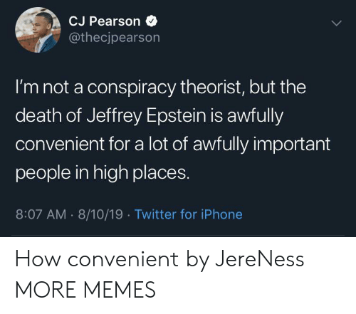 Pearson: CJ Pearson  @thecjpearson  I'm not a conspiracy theorist, but the  death of Jeffrey Epstein is awfully  convenient for a lot of awfully important  people in high places.  8:07 AM 8/10/19 Twitter for iPhone How convenient by JereNess MORE MEMES