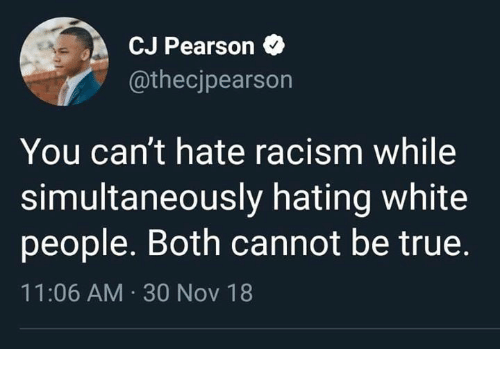 Pearson: CJ Pearson  @thecjpearson  You can't hate racism while  simultaneously hating white  people. Both cannot be true  11:06 AM 30 Nov 18