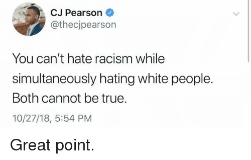 Pearson: CJ Pearson  @thecjpearson  You can't hate racism while  simultaneously hating white people.  Both cannot be true.  10/27/18, 5:54 PM Great point.