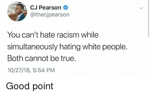 Pearson: CJ Pearson  @thecjpearson  You can't hate racism while  simultaneously hating white people.  Both cannot be true.  10/27/18, 5:54 PM Good point
