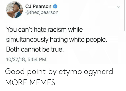 Pearson: CJ Pearson  @thecjpearson  You can't hate racism while  simultaneously hating white people.  Both cannot be true.  10/27/18, 5:54 PM Good point by etymologynerd MORE MEMES