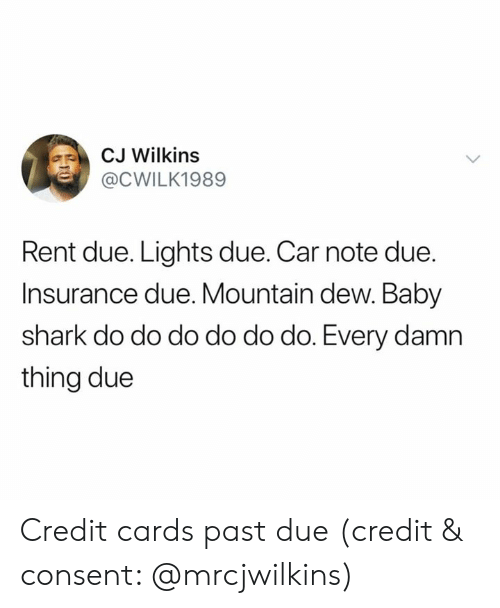 Mountain Dew: CJ Wilkins  @CWILK1989  Rent due. Lights due. Car note due.  Insurance due. Mountain dew. Baby  shark do do do do do do. Every damn  thing due Credit cards past due (credit & consent: @mrcjwilkins)