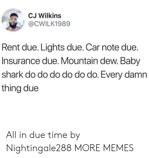 Dank, Memes, and Target: CJ Wilkins  @CWILK1989  Rent due. Lights due. Car note due.  Insurance due. Mountain dew. Baby  shark do do do do do do. Every damn  thing due All in due time by Nightingale288 MORE MEMES