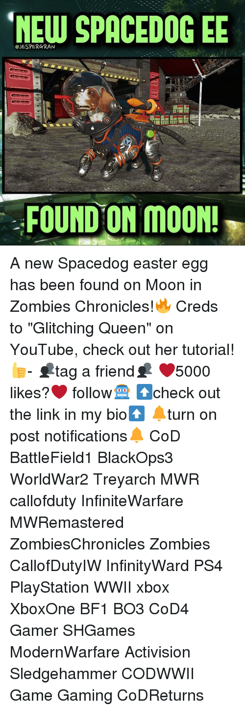 "Easter, Memes, and PlayStation: CJESPERGRAN  SPACEDOGEE  FOUND ON MOON! A new Spacedog easter egg has been found on Moon in Zombies Chronicles!🔥 Creds to ""Glitching Queen"" on YouTube, check out her tutorial!👍- 👥tag a friend👥 ❤️5000 likes?❤️ follow🤖 ⬆️check out the link in my bio⬆️ 🔔turn on post notifications🔔 CoD BattleField1 BlackOps3 WorldWar2 Treyarch MWR callofduty InfiniteWarfare MWRemastered ZombiesChronicles Zombies CallofDutyIW InfinityWard PS4 PlayStation WWII xbox XboxOne BF1 BO3 CoD4 Gamer SHGames ModernWarfare Activision Sledgehammer CODWWII Game Gaming CoDReturns"
