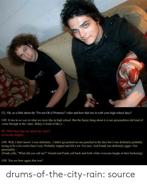 """mcr: CL: Ok, so a little about the """"I'm not Ok (I Promise)"""" video and how that ties in with your high school days?  GW: It ties in no way to what we were like in high school. But the funny thing about it is our personalities did kind of  come through in the video. Mikey is kind of like a  RT: What does that say about me, man?!  (everyone laughs)  GW: Well, I don't know! I was definitely.. I didn't get picked on our punched in the face but I was definitely probably  trying to be a lot cooler then I was. Probably tripped and fell a lot. For sure. And Frank was definitely aggro. Our  personality -  (Frank yells, """"What did you call me?"""" Gerard and Frank yell back and forth while everyone laughs at their bickering).  GW: You see how aggro that was? drums-of-the-city-rain: source"""
