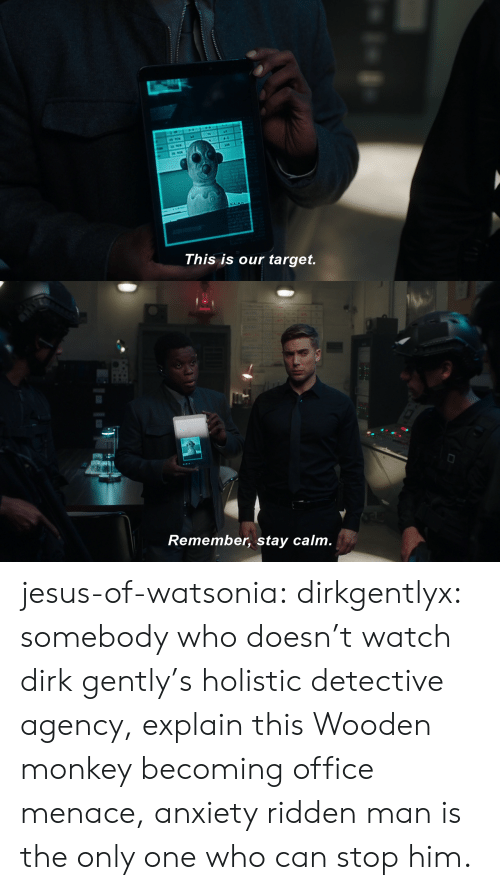 Jesus, Target, and Tumblr: CLA  This is our target.   Remember, stay calm. jesus-of-watsonia:  dirkgentlyx: somebody who doesn't watch dirk gently's holistic detective agency, explain this  Wooden monkey becoming office menace, anxiety ridden man is the only one who can stop him.
