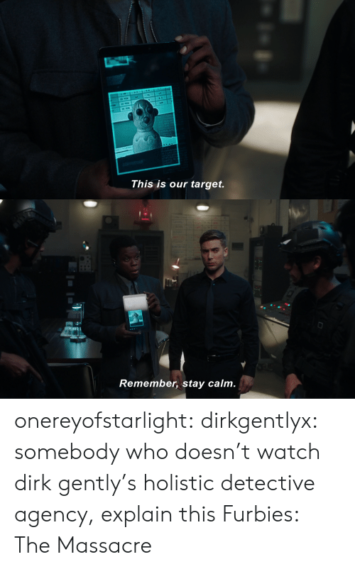 Target, Tumblr, and Blog: CLA  This is our target.   Remember, stay calm. onereyofstarlight:  dirkgentlyx:  somebody who doesn't watch dirk gently's holistic detective agency, explain this  Furbies: The Massacre