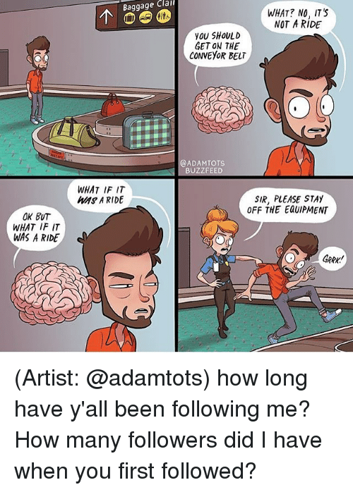 Memes, 🤖, and Sir: Clai  Baggage WHAT IF IT  MAS A RIDE  OK BUT  WHAT IF IT  WAS A RIDE  d  WHAT? NO, ITS  NOT A RIDE  you SHOULD  GET ON THE  CONVEYOR BELT  @ADAM TOTS  BUZZFEED  SIR, PLEASE STAY  OFF THE Eau/PMENT (Artist: @adamtots) how long have y'all been following me? How many followers did I have when you first followed?