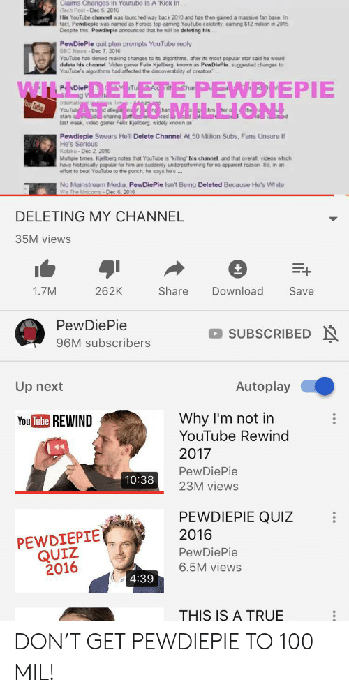 """News, True, and Videos: Claims Changes In Youtube Is A 'Kick In  Tech Post-Dec 6, 2016  His YouTube channel was launched way back 2010 and has then gained a massive fan base In  fact Pewdiepie was named as Forbes top-eaming YouTube celebrity eaming $12 million in 2015  Despite this, Pewdiepie announced that he will be deleting his  PewDiePie quit plan prompts YouTube reply  BBC News-Dec 7. 2016  YouTube has denied making changes to its algorithms, after its most popular star said he would  delete his channel Video gamer Felix Kjellberg, known as PewDiePie. suggested changes to  YouTube's algorithms had affected the discoverability of creators""""  WIL  ELETE PEWDIEPIE  L00 MILLION  Ald rit  ou Tube  Intenatio  YouTub misd allegat  stars o shanng atfa ced  last week, video gamer Felix Kjellberg widely known as  sTima-4bours  thm  Pewdiepie Swears He'll Delete Channel At 50 Million Subs, Fans Unsure If  He's Serious  Kotaku- Dec 2 2016  Multiple times, Kjellberg notes that YouTube is """"killing his channel and that overall, videos which  have historically popular for him are suddenly underperforming for no apparent reason So, in an  effort to beat YouTube to the punch, he says he's .  No Mainstream Media, PewDiePie Isn't Being Deleted Because He's White  We The Unicoms-Dec 6. 2016  DELETING MY CHANNEL  35M views  Share  Download  1.7M  262K  Save  PewDiePie  SUBSCRIBEDN  96M subscribers  Autoplay  Up next  Why I'm not in  YouTube Rewind  You Tube REWIND  2017  PewDiePie  10:38  23M views  PEWDIEPIE QUIZ  2016  PEWDIEPIE  QUIZ  2016  PewDiePie  6.5M views  4:39  THIS IS A TRUE DON'T GET PEWDIEPIE TO 100 MIL!"""