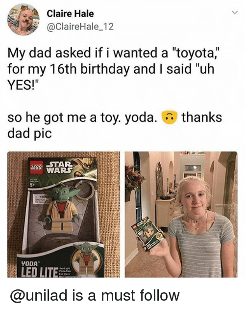 """Lego Star Wars: Claire Hale  @ClaireHale 12  My dad asked if i wanted a """"toyota,""""  for my 16th birthday and I said """"uh  YES!""""  thanks  so he got me a toy. yoda.  dad pic  LEGO STAR  WARS  5*  LED LITE @unilad is a must follow"""