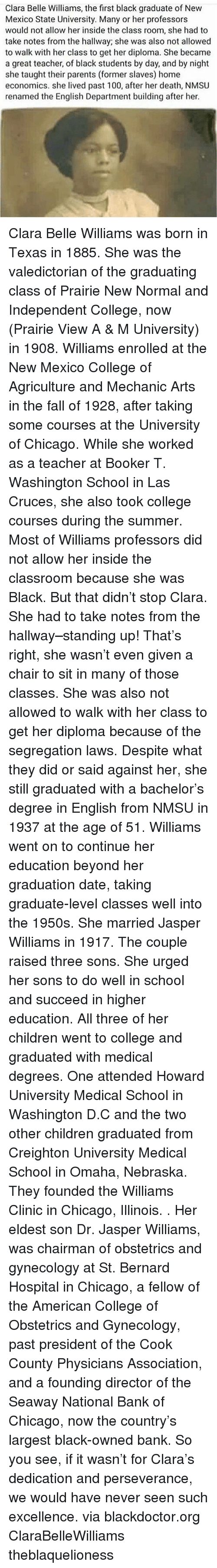Anaconda, At-St, and Chicago: Clara Belle Williams, the first black graduate of New  Mexico State University. Many or her professors  would not allow her inside the class room, she had to  take notes from the hallway; she was also not allowed  to walk with her class to get her diploma. She became  a great teacher, of black students by day, and by night  she taught their parents (former slaves) home  economics. she lived past 100, after her death, NMSU  renamed the English Department building after her. Clara Belle Williams was born in Texas in 1885. She was the valedictorian of the graduating class of Prairie New Normal and Independent College, now (Prairie View A & M University) in 1908. Williams enrolled at the New Mexico College of Agriculture and Mechanic Arts in the fall of 1928, after taking some courses at the University of Chicago. While she worked as a teacher at Booker T. Washington School in Las Cruces, she also took college courses during the summer. Most of Williams professors did not allow her inside the classroom because she was Black. But that didn't stop Clara. She had to take notes from the hallway–standing up! That's right, she wasn't even given a chair to sit in many of those classes. She was also not allowed to walk with her class to get her diploma because of the segregation laws. Despite what they did or said against her, she still graduated with a bachelor's degree in English from NMSU in 1937 at the age of 51. Williams went on to continue her education beyond her graduation date, taking graduate-level classes well into the 1950s. She married Jasper Williams in 1917. The couple raised three sons. She urged her sons to do well in school and succeed in higher education. All three of her children went to college and graduated with medical degrees. One attended Howard University Medical School in Washington D.C and the two other children graduated from Creighton University Medical School in Omaha, Nebraska. They founded the Williams Clinic in Chi
