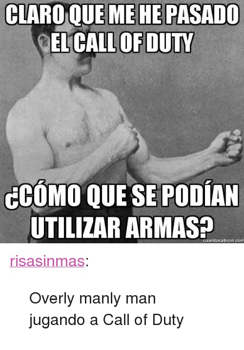 "Overly Manly: CLARO QUE ME HE PASADO  EL CALL OF DUTY  CCOMO QUE SE PODIAN  UTILIZAR ARMAS  cuantocabron.com <p><a class=""tumblr_blog"" href=""http://risasinmas.tumblr.com/post/130057793479"">risasinmas</a>:</p> <blockquote> <p>Overly manly man jugando a Call of Duty </p> </blockquote>"
