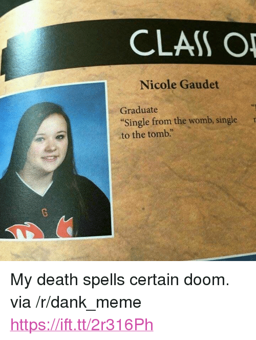 "Dank, Meme, and Death: CLAS O  Nicole Gaudet  Graduate  Single from the womb, singler  to the tomb. <p>My death spells certain doom. via /r/dank_meme <a href=""https://ift.tt/2r316Ph"">https://ift.tt/2r316Ph</a></p>"