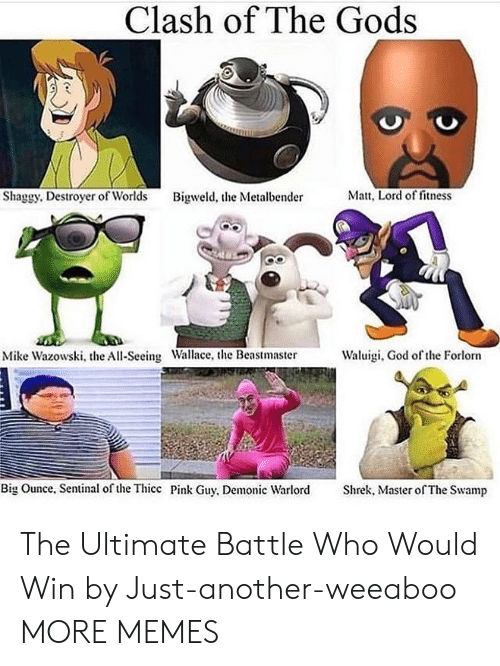 Dank, God, and Memes: Clash of The Gods  Matt, Lord of fitness  Shaggy. Destroyer of Worlds  Bigweld, the Metalbender  Waluigi, God of the Forlorn  Mike Wazowski, the All-Seeing Wallace, the Beastmaster  Big Ounce, Sentinal of the Thicc Pink Guy, Demonic Warlord  Shrek, Master of The Swamp The Ultimate Battle Who Would Win by Just-another-weeaboo MORE MEMES