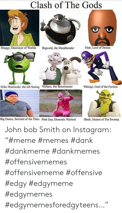"Dank, God, and Instagram: Clash of The Gods  Shaggy. Destroyer of Worlds Bigweld, the Metalbender tt, Lord of fitness  Mike Wazowski, the All-Seeing  Wallace, the Beastmaster  Waluigi, God of te Forlorn  Big Ounce, Sentinal of the Thicc Pink Guy, Demonic Warlord  Shrek, Master of The Swamp John bob Smith on Instagram: ""#meme #memes #dank #dankmeme #dankmemes #offensivememes #offensivememe #offensive #edgy #edgymeme #edgymemes #edgymemesforedgyteens…"""