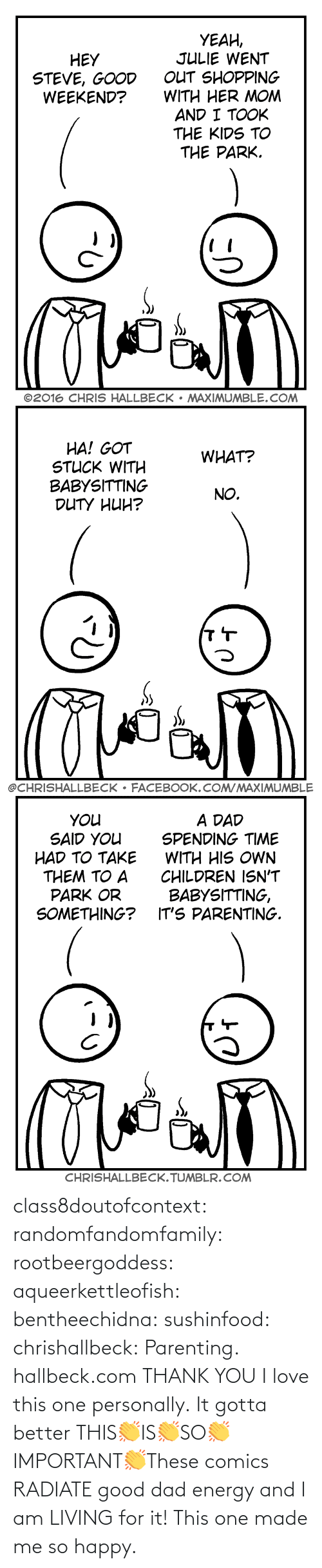 I Am: class8doutofcontext: randomfandomfamily:  rootbeergoddess:  aqueerkettleofish:  bentheechidna:  sushinfood:  chrishallbeck:  Parenting. hallbeck.com  THANK YOU  I love this one personally.    It gotta better   THIS👏IS👏SO👏IMPORTANT👏These comics RADIATE good dad energy and I am LIVING for it!    This one made me so happy.