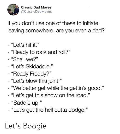 "Dad, Dodge, and Good: Classic Dad Moves  @ClassicDadMoves  If you don't use one of these to initiate  leaving somewhere, are you even a dad?  - ""Let's hit it.""  - ""Ready to rock and roll?""  ""Shall we?""  ""Let's Skidaddle.""  - ""Ready Freddy?""  - ""Let's blow this joint.""  - ""We better get while the gettin's good.""  - ""Let's get this show on the road.""  - ""Saddle up.""  - ""Let's get the hell outta dodge."" Let's Boogie"