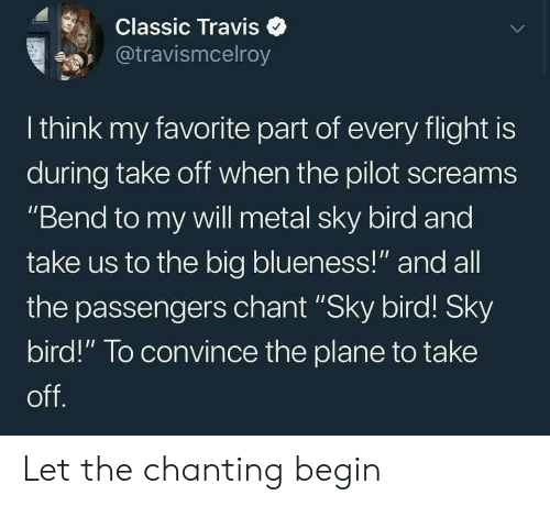 """Flight, Metal, and All The: Classic Travise  @travismcelroy  I think my favorite part of every flight is  during take off when the pilot screams  """"Bend to my will metal sky bird and  take us to the big blueness!"""" and all  the passengers chant """"Sky bird! Sky  bird!"""" To convince the plane to take  off Let the chanting begin"""