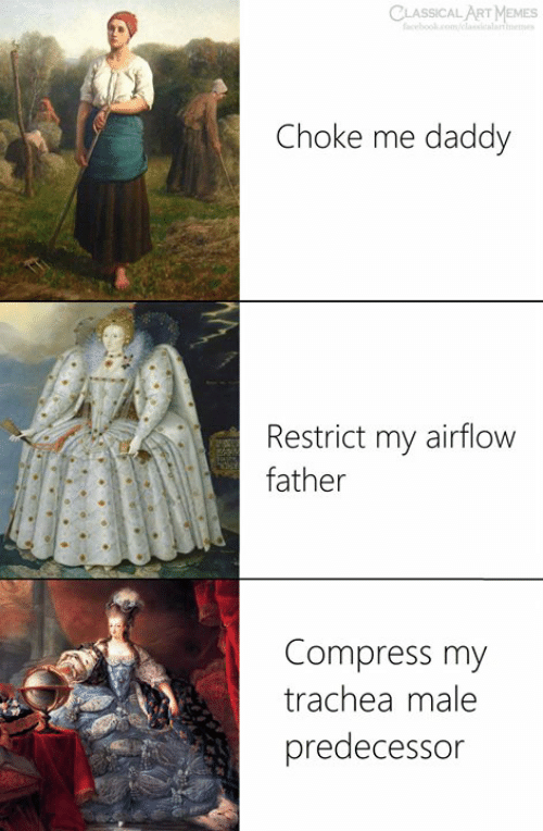 Classical Art, Classical, and Art: CLASSICAL ART  Choke me daddy  Restrict my airflow  father  Compress my  trachea male  predecessor