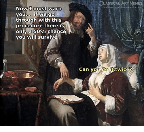 Art Meme: CLASSICAL ART  MEME  facebook.com/classicalartimentes  Now I must warn  youboo if we go  through with this  procedure there is  only a 50% chance  you will survive  Can vou it-twice?  do