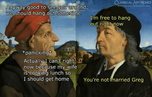 "panicking: CLASSICAL ART MEMES  Anyway good to see you around,  we should hang out sometime  I'm free to hang  out right now  *panicking  Actually I can't right  now because my Wife  IS""cooking lunch so  I should get home  You're not married Greg"