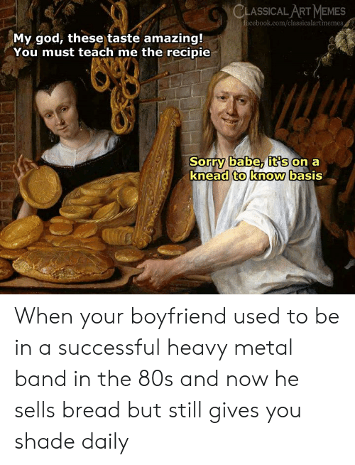 Its On: CLASSICAL ART MEMES  cebook.com/classicalartmemes  My god, these taste amazing!  You must teach me the recipie  Sorry babe, it's on a  knead to know basis When your boyfriend used to be in a successful heavy metal band in the 80s and now he sells bread but still gives  you shade daily