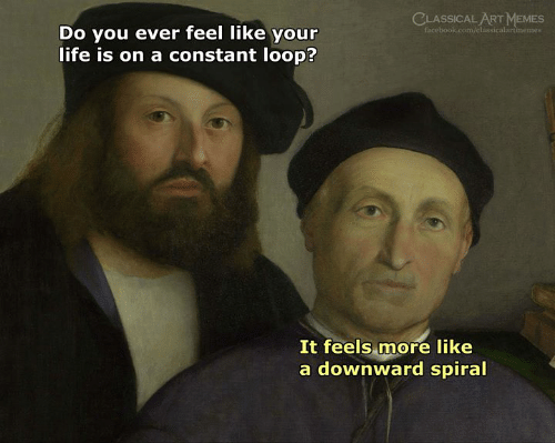 Facebook, Life, and Memes: CLASSICAL ART MEMES  facebook.com/classicalartimemes  Do you ever feel like your  life is on a constant loop?  It feels more like  a downward spiral