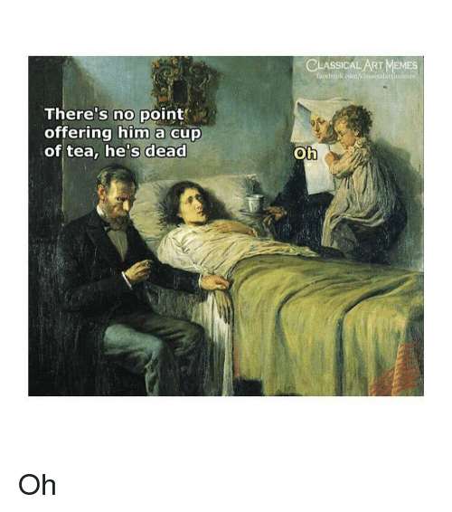 Facebook, Memes, and facebook.com: CLASSICAL ART MEMES  facebook.com/classicalartinem  There's no point  offering him a cup  of tea, he's dead Oh