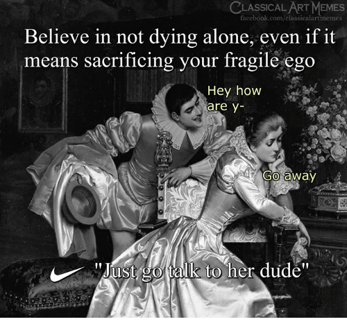 """Being Alone, Dude, and Facebook: CLASSICAL ART MEMES  facebook.com/classicalartmemes  Believe in not dying alone, even if it  means sacrificing your Iragile ego  Hey how  are y-  Go away  ust go talk to her dudé"""""""