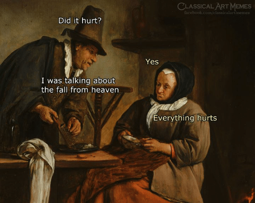 Everything Hurts: CLASSICAL ART MEMES  facebook.com/classicalartmemes  Did it hurt?  Yes  I was talking about  the fall from heaven  Everything hurts