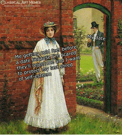 Shred: CLASSICAL ART MEMES  facebook.com/classicalautmeme  MY date  Me getting cold feet before  a date because I'm scared  they'll reject me and I want  to protect my last shred  of self-esteenn