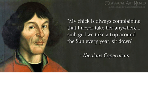 """Facebook, Memes, and Smh: CLASSICAL ART MEMES  facebook.com/cli  """"My chick is always complaining  that I never take her anywhere...  smh girl we take a trip around  the Sun every year, sit down  Nicolaus Copernicus"""