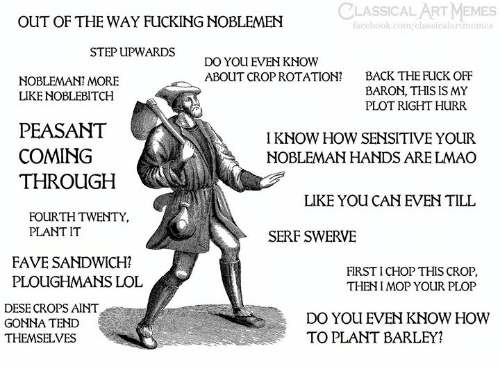 Facebook, Fucking, and Lmao: CLASSICAL ART MEMES  OUT OF THE WAY FUCKING NOBLEMEN  facebook.com/classic  rtmeme  STEP UPWARDS  DO YOU EVEN KNOW  ABOUT CROP ROTATION?  BACK THE FUCK OFF  BARON, THIS IS MY  PLOT RIGHT HURR  NOBLEMAN? MORE  LIKE NOBLEBITCH  PEASANT  COMING  THROUGH  I KNOW HOW SENSITIVE YOUR  NOBLEMAN HANDS ARE LMAO  LIKE YOU CAN EVEN TILL  FOURTH TWENTY,  PLANT IT  SERF SWERVE  FAVE SANDWICH?  PLOUGHMANS LOL  FIRST I CHOP THIS CROP  THENI MOP YOUR PLOP  DESE CROPS AINT  GONNA TEND  THEMSELVES  DO YOU EVEN KNOW HOWW  TO PLANT BARLEY?
