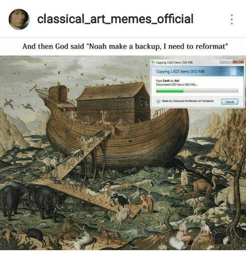 "backup: classical artmemes official  And then God said ""Noah make a backup, I need to reformat""  Copying 1923 items (502 MB)  Copying 1.923 items (502 MB)  from Earth to Ark  IC  Discovered 1923 items (302 M  v  Made by Classical Art Memes on Facebook  Cancel"