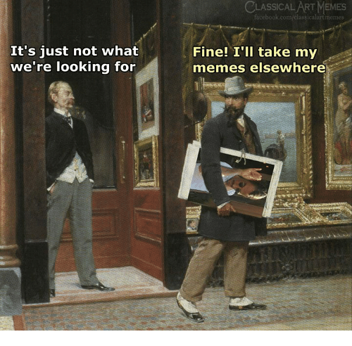 Facebook, Memes, and facebook.com: CLASSICALART MEMES  facebook.com/classicalartimemes  It's just not what  we're looking for  Finel Tll take my  memes elsewhere