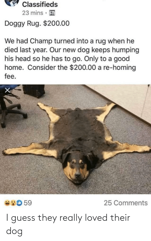 Funny, Head, and Good: Classifieds  23 mins  Doggy Rug. $200.00  We had Champ turned into a rug when he  died last year. Our new dog keeps humping  his head so he has to go. Only to a good  home. Consider the $200.00 a re-homing  fee.  380 59  25 Comments I guess they really loved their dog
