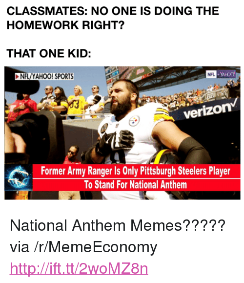 """Memes, Nfl, and Pittsburgh Steelers: CLASSMATES: NO ONE IS DOING THE  HOMEWORK RIGHT?  THAT ONE KID:  NFL/YAHOO! SPORTS  verizon  Former Army Ranger Is Only Pittsburgh Steelers Player  To Stand For National Anthem <p>National Anthem Memes????? via /r/MemeEconomy <a href=""""http://ift.tt/2woMZ8n"""">http://ift.tt/2woMZ8n</a></p>"""