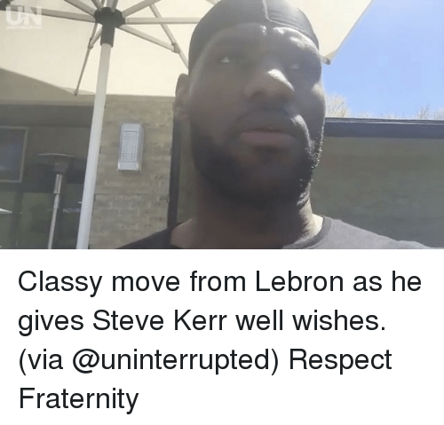 Steve Kerr: Classy move from Lebron as he gives Steve Kerr well wishes. (via @uninterrupted) Respect Fraternity