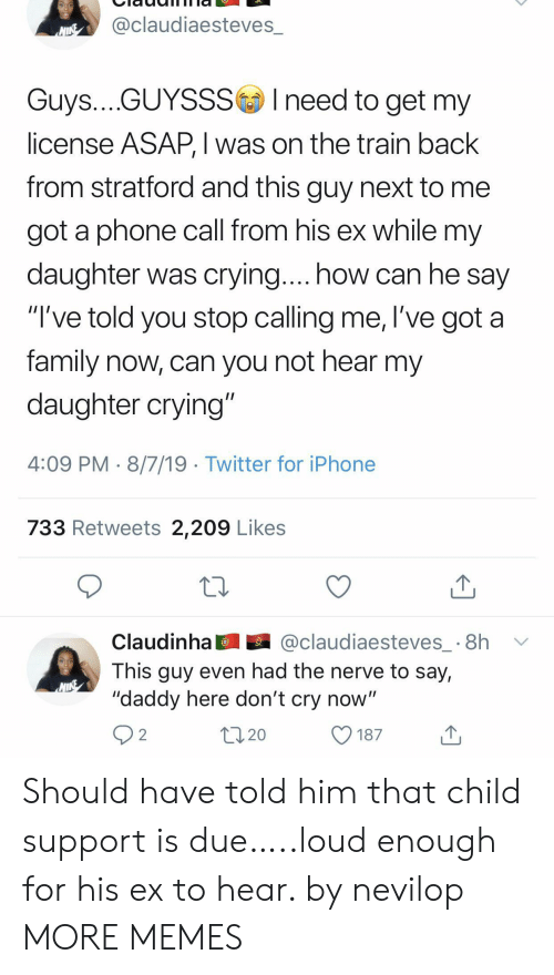 """Child Support: @claudiaesteves_  NINE  Guys....GUYSSSIneed to get my  license ASAP, I was on the train back  from stratford and this guy next to  got a phone call from his ex while my  daughter was crying.... how can he say  """"I've told you stop calling me, l've got a  family now, can you not hear my  daughter crying""""  4:09 PM 8/7/19 Twitter for iPhone  733 Retweets 2,209 Likes  @claudiaesteves_ 8h  Claudinha  This guy even had the nerve to say,  """"daddy here don't cry now""""  2  20  187 Should have told him that child support is due…..loud enough for his ex to hear. by nevilop MORE MEMES"""