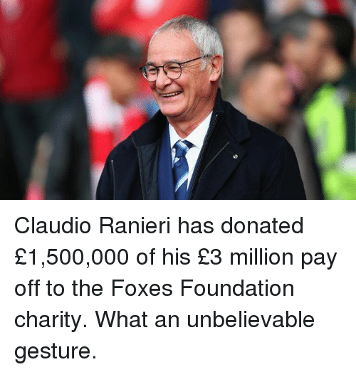 Ranieri: Claudio Ranieri has donated £1,500,000 of his £3 million pay off to the Foxes Foundation charity.  What an unbelievable gesture.