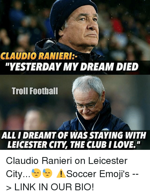 Ranieri: CLAUDIO RANIERI:-  YESTERDAY MY DREAM DIED  Troll Football  ALL IDREAMTOF WAS STAYING WITH  LEICESTER CITY THE CLUB I LOVE Claudio Ranieri on Leicester City...😓😓 ⚠️Soccer Emoji's --> LINK IN OUR BIO!