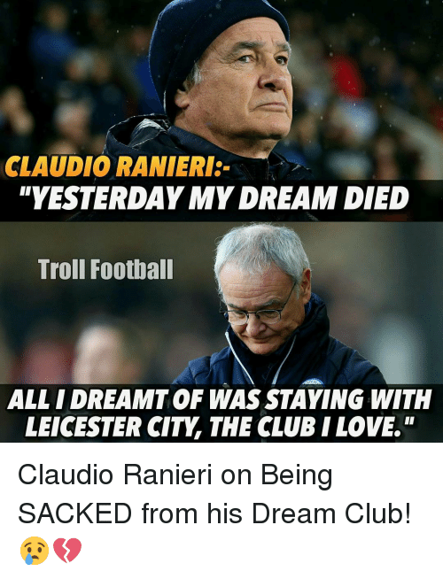 """Ranieri: CLAUDIO RANIERI:  YESTERDAY MYDREAM DIED  Troll Football  ALL IDREAMT OF WAS STAYING WITH  LEICESTER CITY THE CLUB I LOVE"""" Claudio Ranieri on Being SACKED from his Dream Club! 😢💔"""