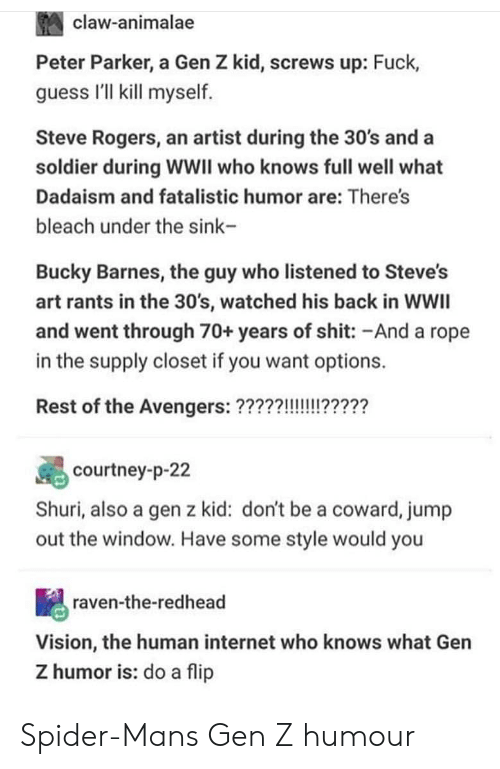 courtney: claw-animalae  Peter Parker, a Gen Z kid, screws up: Fuck,  guess I'll kill myself  Steve Rogers, an artist during the 30's and a  soldier during WWII who knows full well what  Dadaism and fatalistic humor are: There's  bleach under the sink-  Bucky Barnes, the guy who listened to Steve's  art rants in the 30's, watched his back in WWIl  and went through 70+ years of shit: -And a rope  in the supply closet if you want options.  courtney-p-22  Shuri, also a gen z kid: don't be a coward, jump  out the window. Have some style would you  raven-the-redhead  Vision, the human internet who knows what Gen  Z humor is: do a flip Spider-Mans Gen Z humour