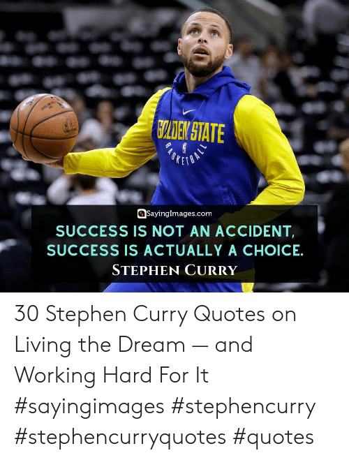 Stephen Curry: CLDEN STATE  SKETO  SayingImages.com  SUCCESS IS NOT AN ACCIDENT  SUCCESS IS ACTUALLY A CHOICE  STEPHEN CURRY 30 Stephen Curry Quotes on Living the Dream — and Working Hard For It #sayingimages #stephencurry #stephencurryquotes #quotes