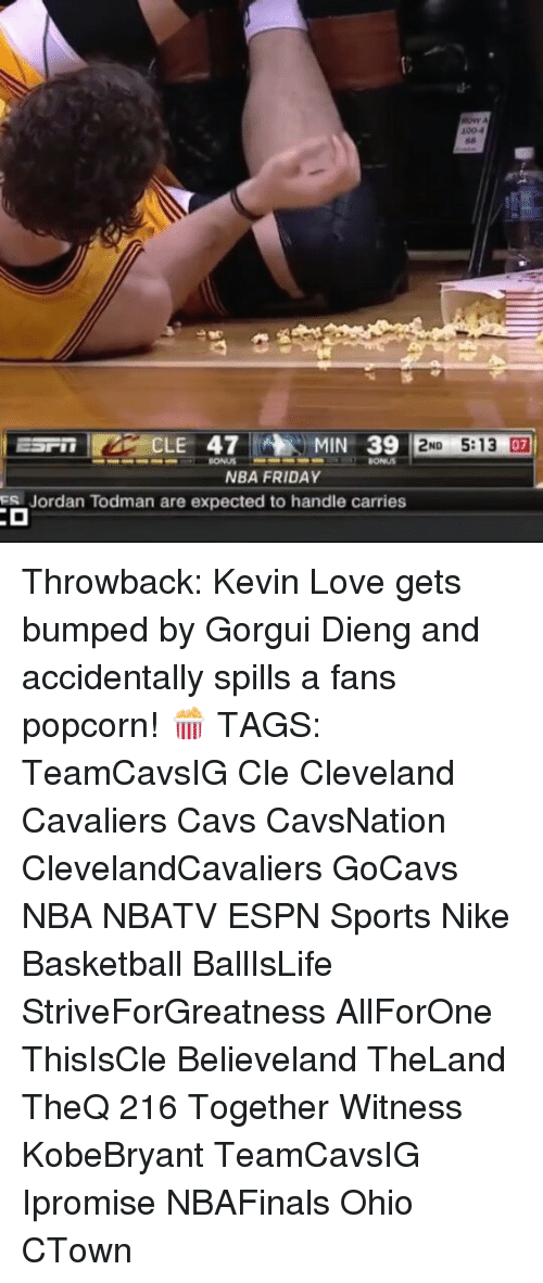 Memes, 🤖, and Cle: CLE 47 MIN 39  2ND 5:13 07  NBA FRIDAY  Jordan Todman are expected to handle carries Throwback: Kevin Love gets bumped by Gorgui Dieng and accidentally spills a fans popcorn! 🍿 TAGS: TeamCavsIG Cle Cleveland Cavaliers Cavs CavsNation ClevelandCavaliers GoCavs NBA NBATV ESPN Sports Nike Basketball BallIsLife StriveForGreatness AllForOne ThisIsCle Believeland TheLand TheQ 216 Together Witness KobeBryant TeamCavsIG Ipromise NBAFinals Ohio CTown