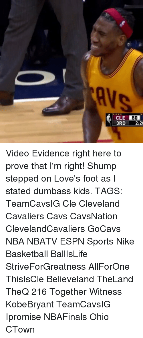 Cleveland Cavaliers, Memes, and Cavaliers: CLE  80  3RD  2:20 Video Evidence right here to prove that I'm right! Shump stepped on Love's foot as I stated dumbass kids. TAGS: TeamCavsIG Cle Cleveland Cavaliers Cavs CavsNation ClevelandCavaliers GoCavs NBA NBATV ESPN Sports Nike Basketball BallIsLife StriveForGreatness AllForOne ThisIsCle Believeland TheLand TheQ 216 Together Witness KobeBryant TeamCavsIG Ipromise NBAFinals Ohio CTown