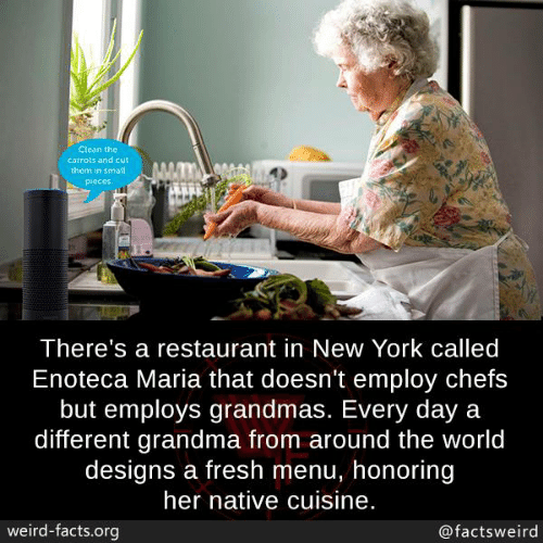 Facts, Fresh, and Grandma: Clean the  carrots and cut  them in small  Pieces  There's a restaurant in New York called  Enoteca Maria that doesn't employ chefs  but employs grandmas. Every day a  different grandma from around the world  designs a fresh menu, honoring  her native cuisine.  weird-facts.org  @factsweird