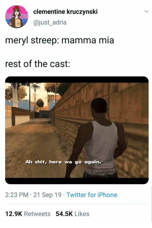 mia: clementine kruczynski  @just_adria  meryl streep: mamma mia  rest of the cast  Ah shit, here we go again.  2:23 PM 21 Sep 19 Twitter for iPhone  12.9K Retweets 54.5K Likes