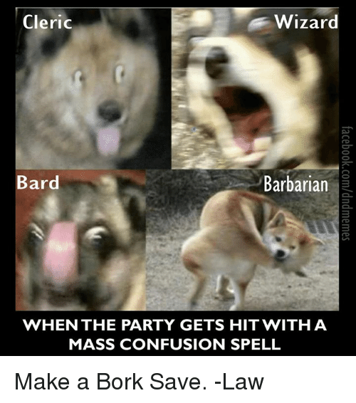 Børk: Cleric  Wizard  Bard  Barbarian  WHEN THE PARTY GETS HIT WITH A  MASS CONFUSION SPELL Make a Bork Save.  -Law